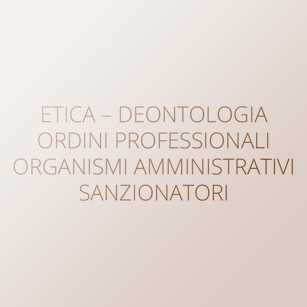 Etica – Deontologia – Ordini professionali – Organismi amministrativi sanzionatori